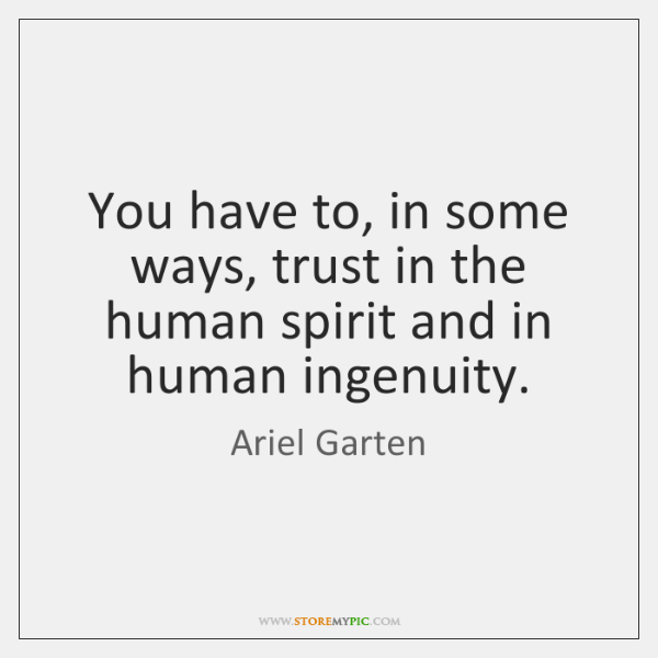 You have to, in some ways, trust in the human spirit and ...