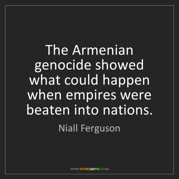 Niall Ferguson: The Armenian genocide showed what could happen when empires...