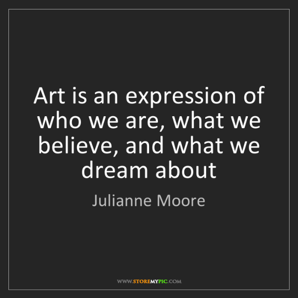 Julianne Moore: Art is an expression of who we are, what we believe,...