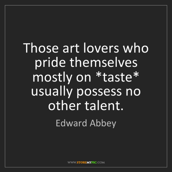 Edward Abbey: Those art lovers who pride themselves mostly on *taste*...