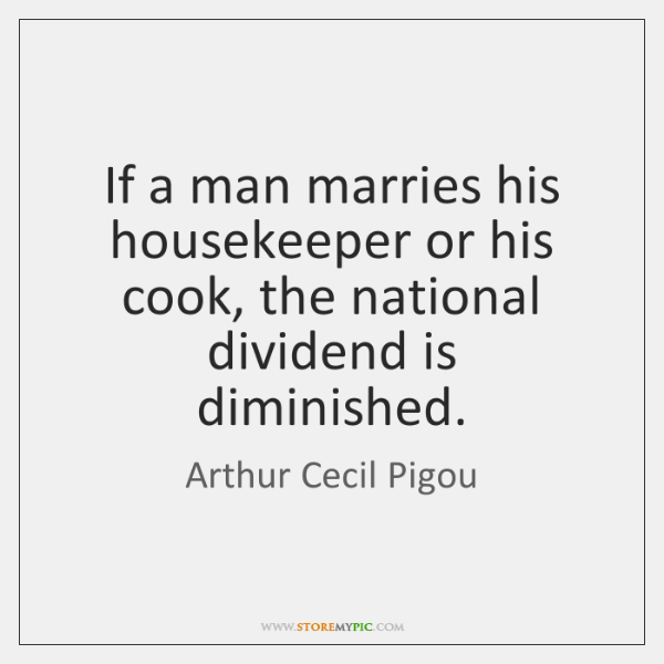 If a man marries his housekeeper or his cook, the national dividend ...