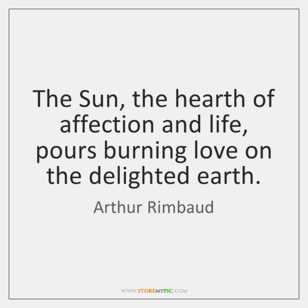 The Sun, the hearth of affection and life, pours burning love on ...