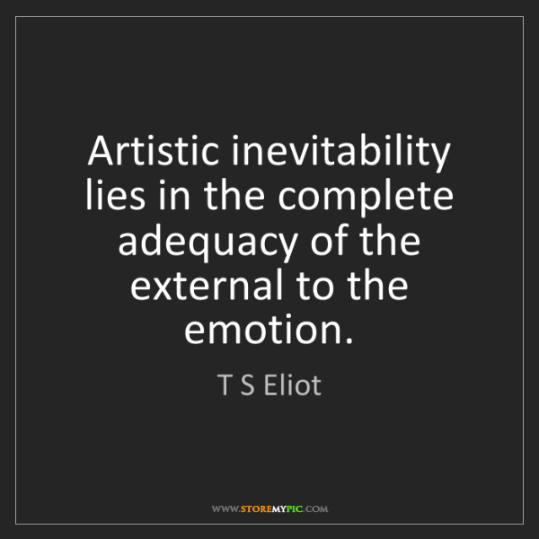 T S Eliot: Artistic inevitability lies in the complete adequacy...
