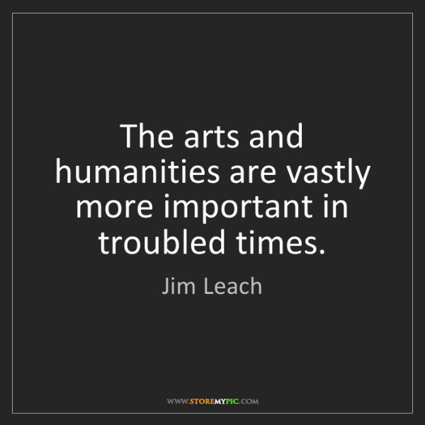 Jim Leach: The arts and humanities are vastly more important in...