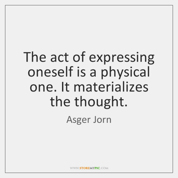 The act of expressing oneself is a physical one. It materializes the ...