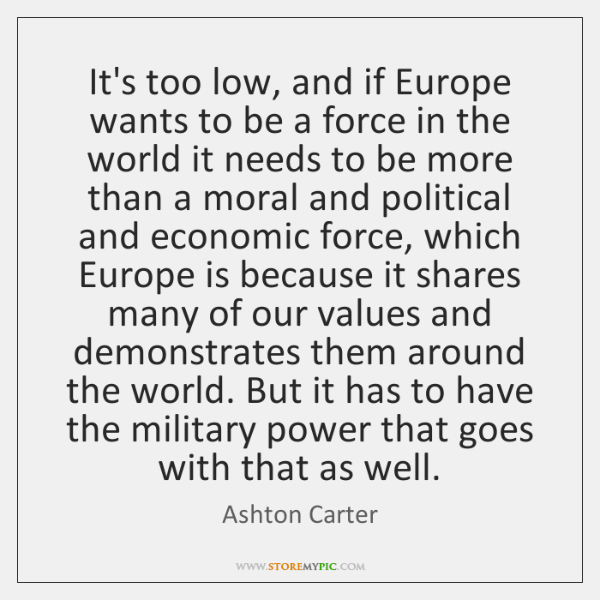 It's too low, and if Europe wants to be a force in ...