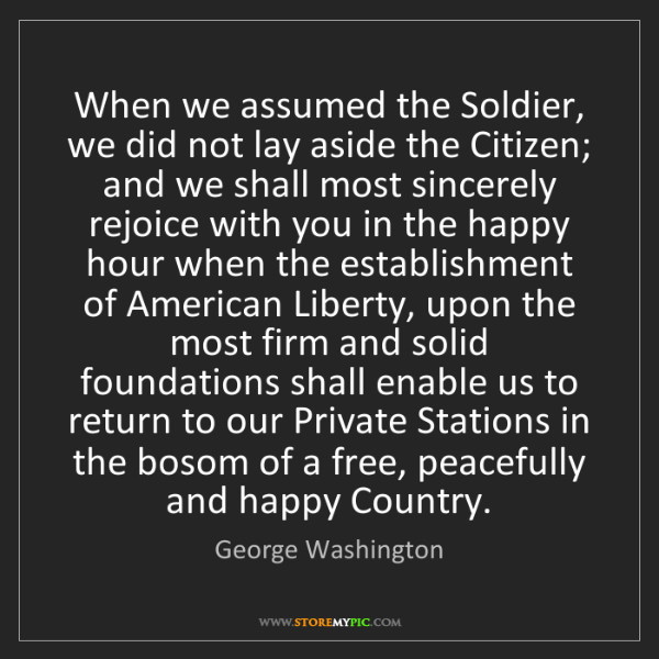 George Washington: When we assumed the Soldier, we did not lay aside the...