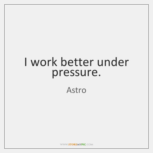 I Work Better Under Pressure Storemypic
