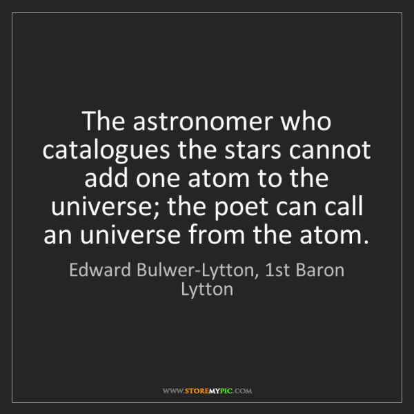 Edward Bulwer-Lytton, 1st Baron Lytton: The astronomer who catalogues the stars cannot add one...