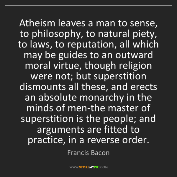 Francis Bacon: Atheism leaves a man to sense, to philosophy, to natural...