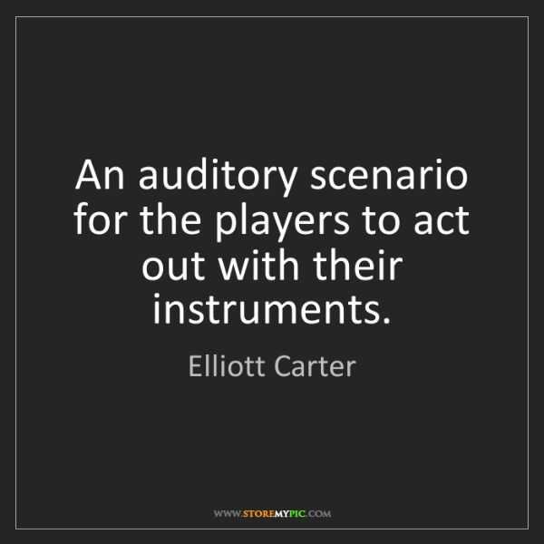 Elliott Carter: An auditory scenario for the players to act out with...