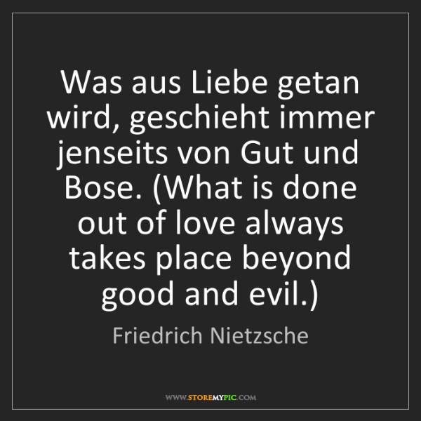 Friedrich Nietzsche: Was aus Liebe getan wird, geschieht immer jenseits von...