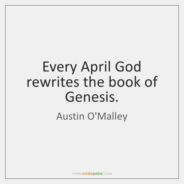 Every April God rewrites the book of Genesis.