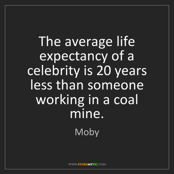 Moby: The average life expectancy of a celebrity is 20 years...