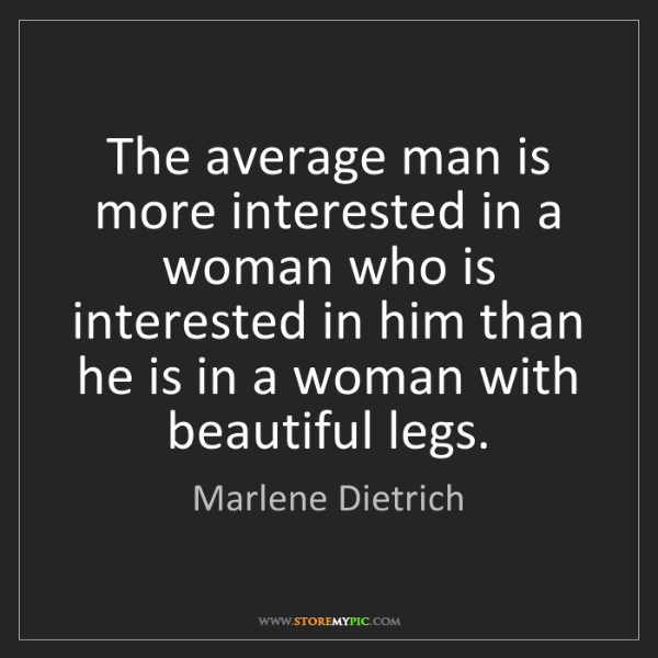 Marlene Dietrich: The average man is more interested in a woman who is...