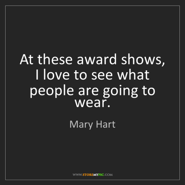 Mary Hart: At these award shows, I love to see what people are going...