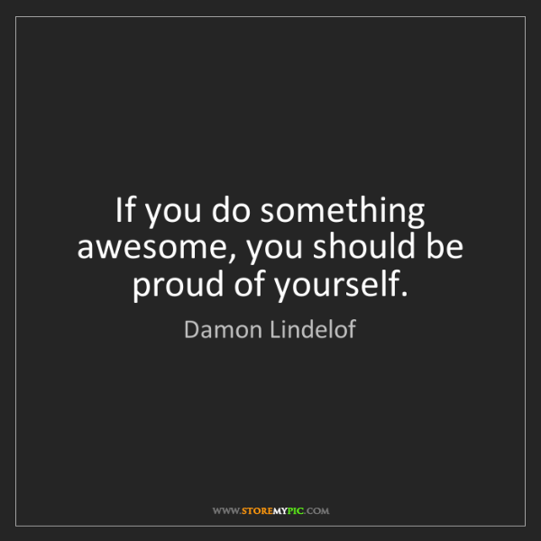 Damon Lindelof: If you do something awesome, you should be proud of yourself.