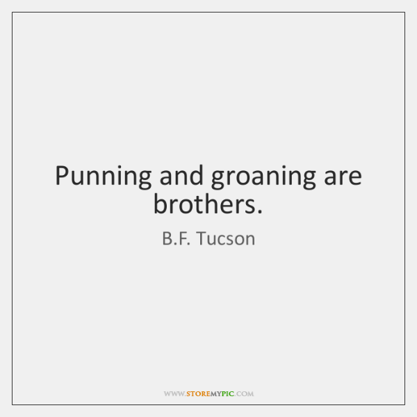Punning and groaning are brothers.