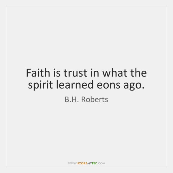 Faith is trust in what the spirit learned eons ago.