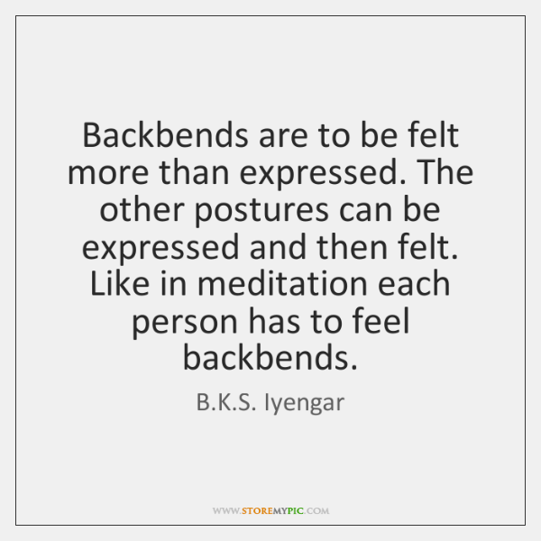 Backbends are to be felt more than expressed. The other postures can ...