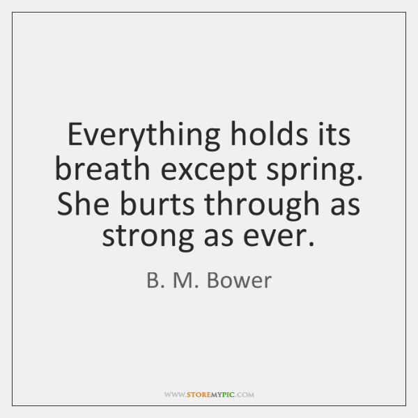 Everything holds its breath except spring. She burts through as strong as ...