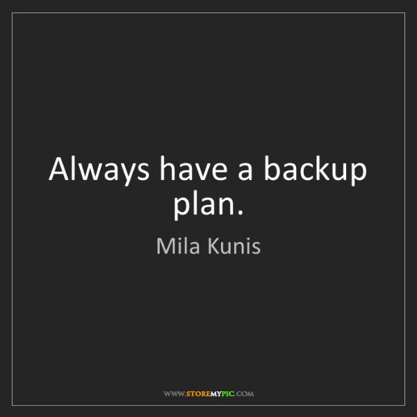 Mila Kunis: Always have a backup plan.