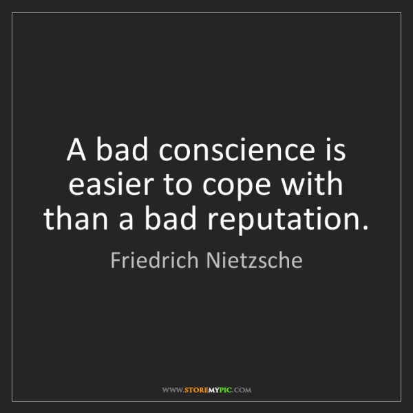 Friedrich Nietzsche: A bad conscience is easier to cope with than a bad reputation.