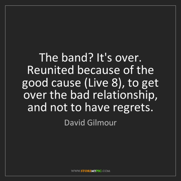 David Gilmour: The band? It's over. Reunited because of the good cause...