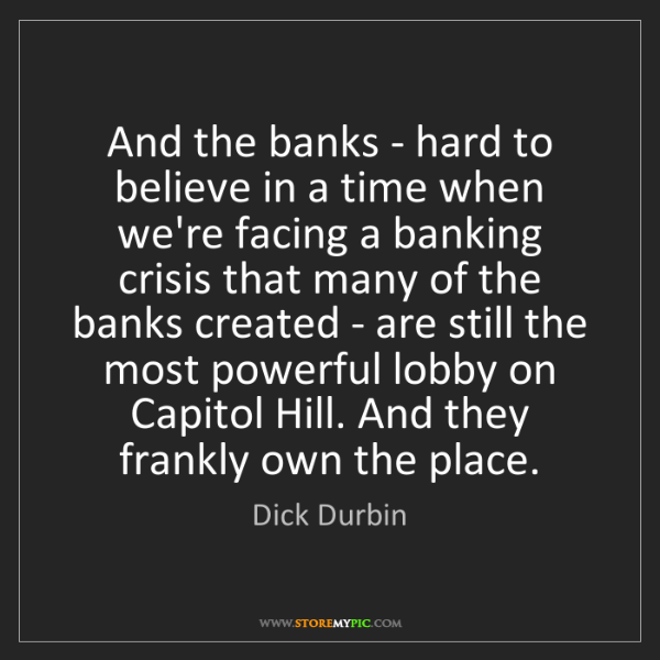 Dick Durbin: And the banks - hard to believe in a time when we're...