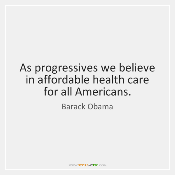 As progressives we believe in affordable health care for all Americans.