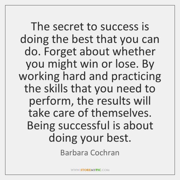 The secret to success is doing the best that you can do. ...