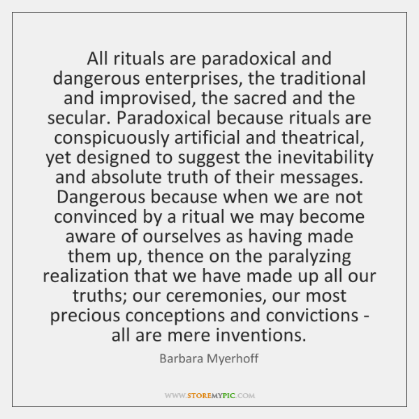 All rituals are paradoxical and dangerous enterprises, the traditional and improvised, the ...