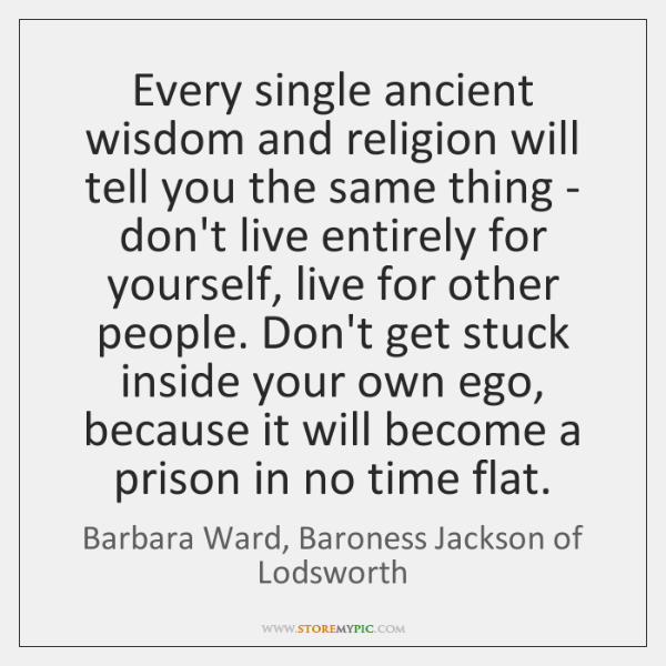 Every single ancient wisdom and religion will tell you the same thing ...
