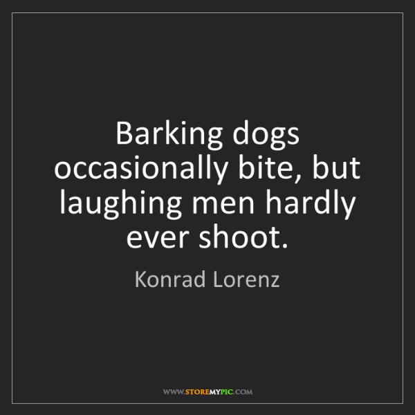 Konrad Lorenz: Barking dogs occasionally bite, but laughing men hardly...