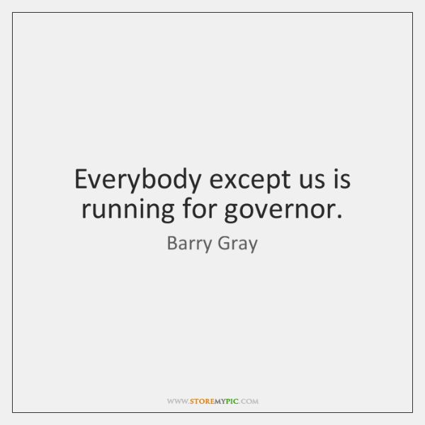Everybody except us is running for governor.