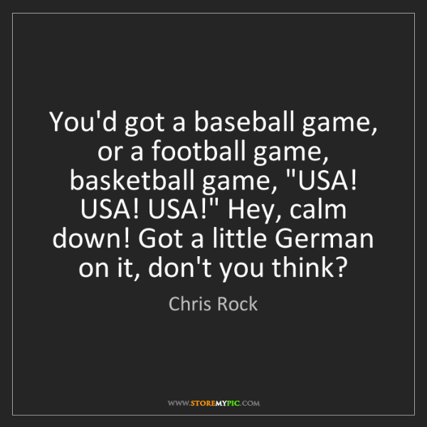 Chris Rock: You'd got a baseball game, or a football game, basketball...