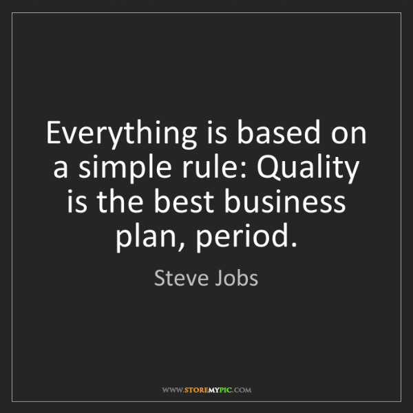 Steve Jobs: Everything is based on a simple rule: Quality is the...