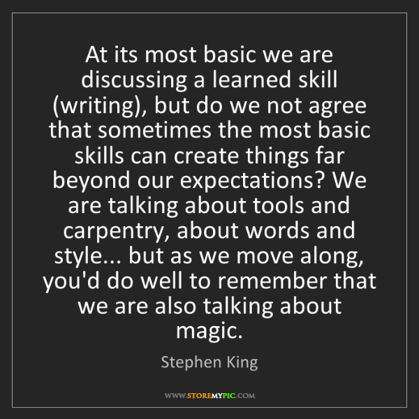 Stephen King: At its most basic we are discussing a learned skill (writing),...