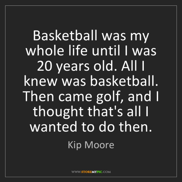 Kip Moore: Basketball was my whole life until I was 20 years old....