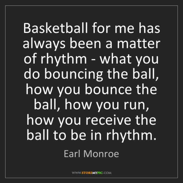 Earl Monroe: Basketball for me has always been a matter of rhythm...