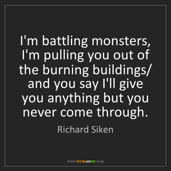 Richard Siken: I'm battling monsters, I'm pulling you out of the burning...
