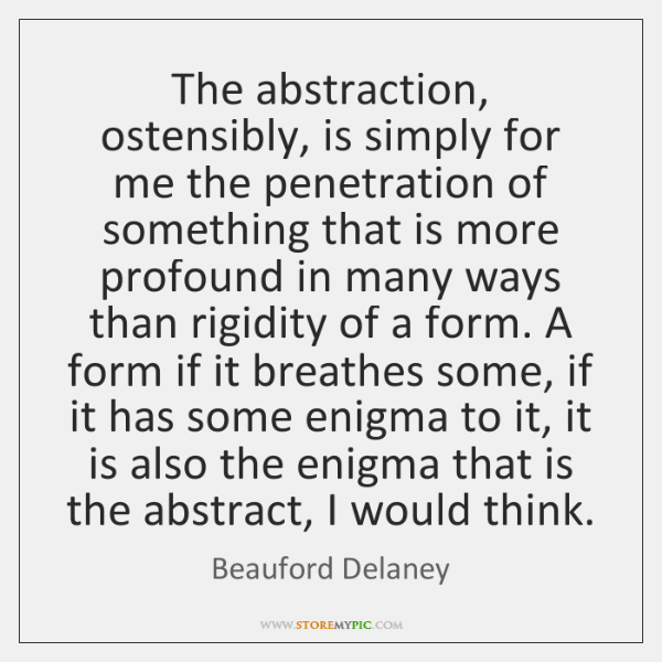 The abstraction, ostensibly, is simply for me the penetration of something that ...