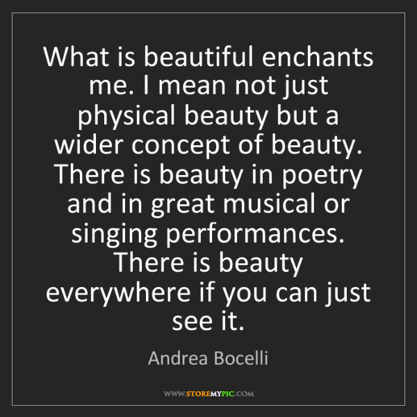 Andrea Bocelli: What is beautiful enchants me. I mean not just physical...