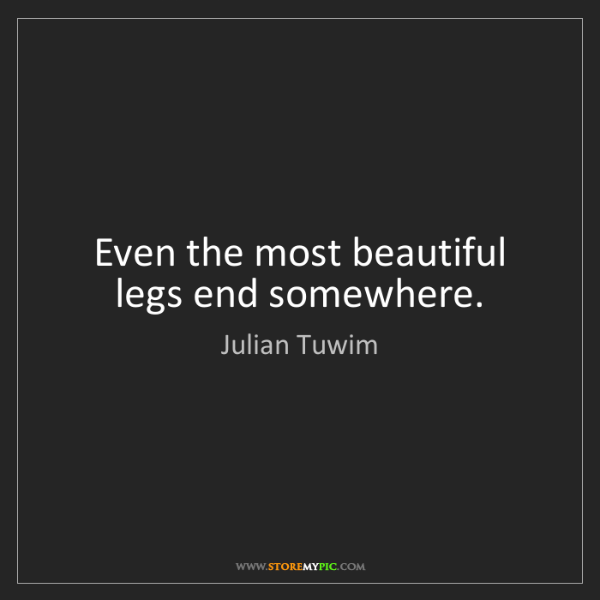 Julian Tuwim: Even the most beautiful legs end somewhere.