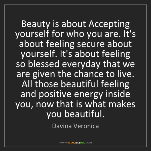 Davina Veronica: Beauty is about Accepting yourself for who you are. It's...