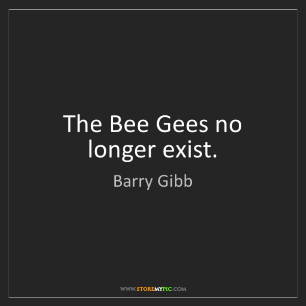 Barry Gibb: The Bee Gees no longer exist.