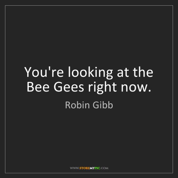 Robin Gibb: You're looking at the Bee Gees right now.