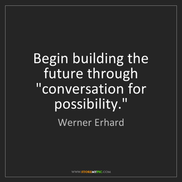 """Werner Erhard: Begin building the future through """"conversation for possibility."""""""