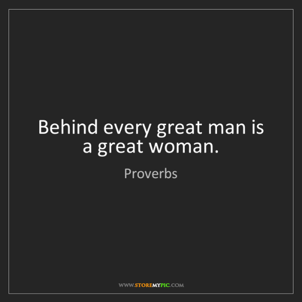 Proverbs: Behind every great man is a great woman.