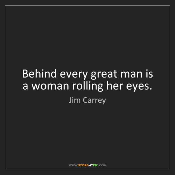 Jim Carrey: Behind every great man is a woman rolling her eyes.
